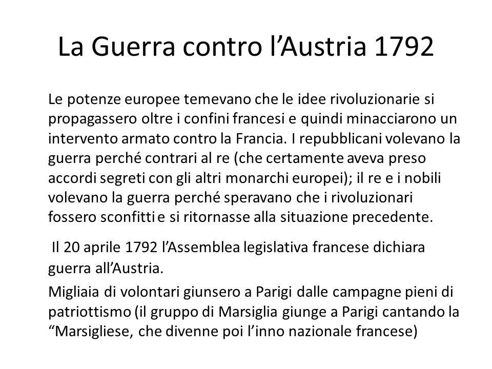 La Guerra contro lAustria 1792 Le potenze europee temevano che le idee rivoluzionarie si propagassero oltre i confini francesi e quindi minacciarono u