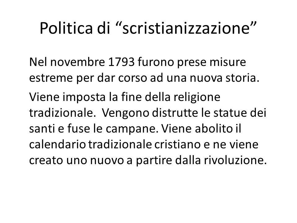 Politica di scristianizzazione Nel novembre 1793 furono prese misure estreme per dar corso ad una nuova storia. Viene imposta la fine della religione