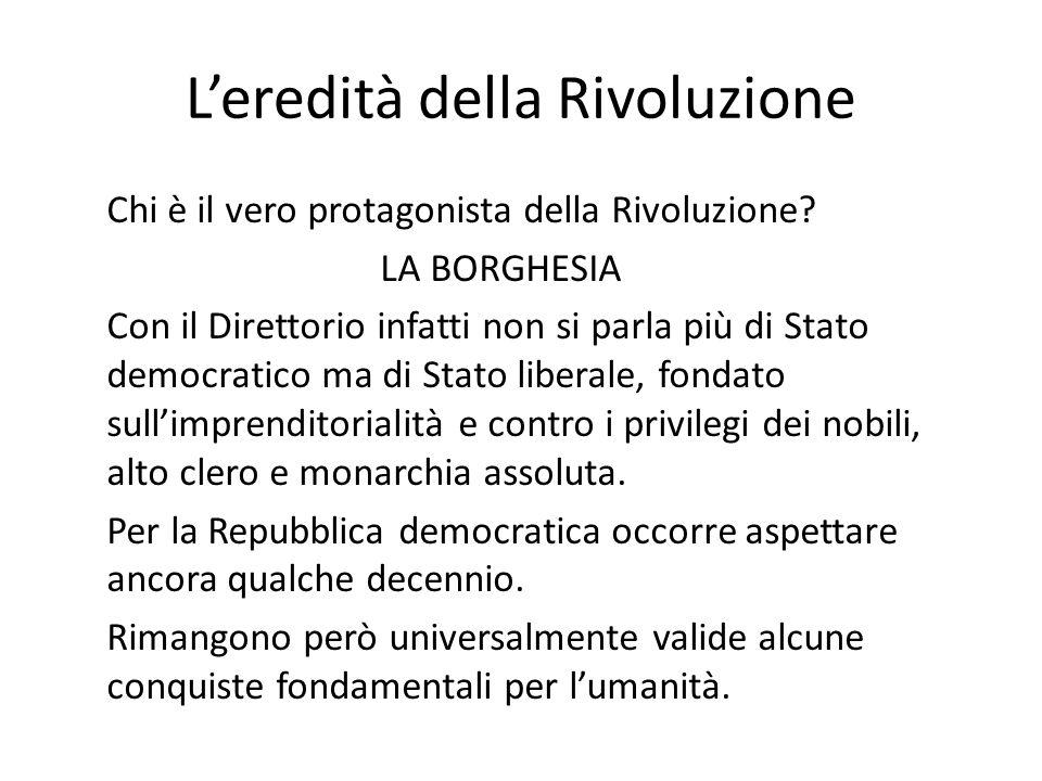 Leredità della Rivoluzione Chi è il vero protagonista della Rivoluzione? LA BORGHESIA Con il Direttorio infatti non si parla più di Stato democratico