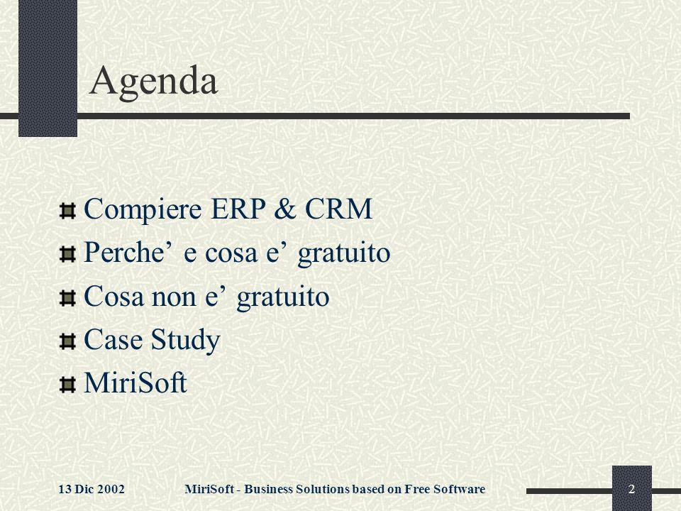 13 Dic 2002MiriSoft - Business Solutions based on Free Software3 Compiere: ERP & CRM Compiere e un applicativo ERP e CRM per societa attive nella Vendita e nella Distribuzione con fatturato fino a 200 milioni di Compiere e orientato ai Processi, non alle Funzioni ERP signigica Enterprise Resource Planning Quali sono le Risorse.
