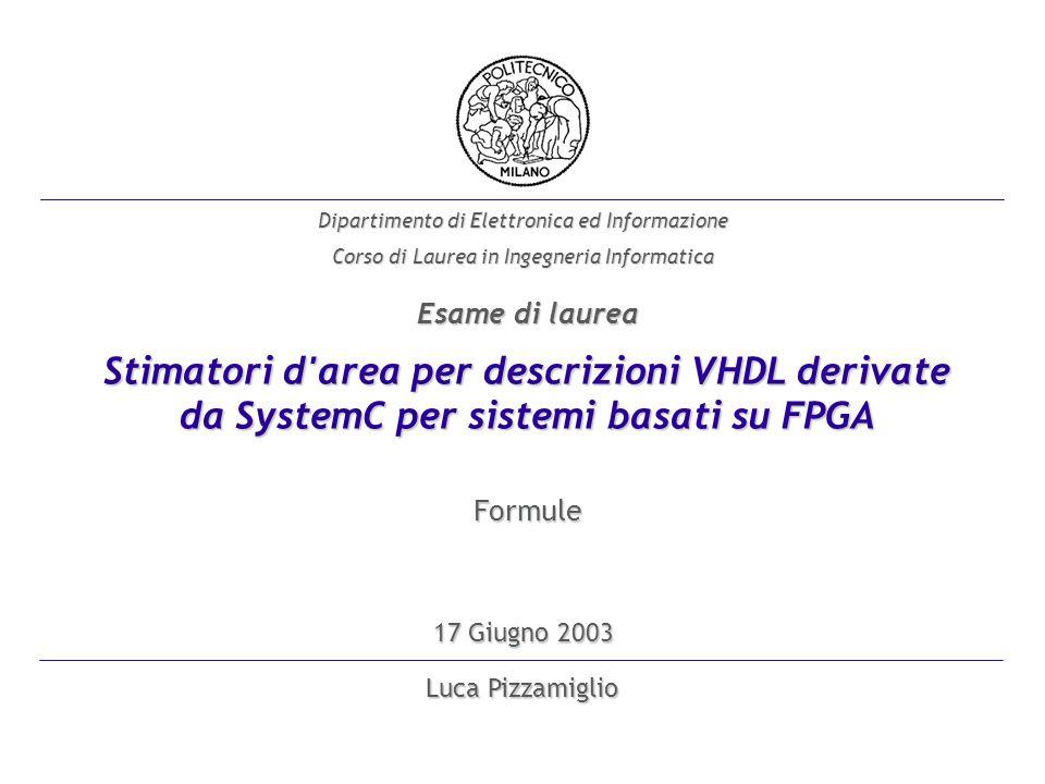 Luca Pizzamiglio Dipartimento di Elettronica ed Informazione Corso di Laurea in Ingegneria Informatica 17 Giugno 2003 Stimatori d area per descrizioni VHDL derivate da SystemC per sistemi basati su FPGA Esame di laurea Formule