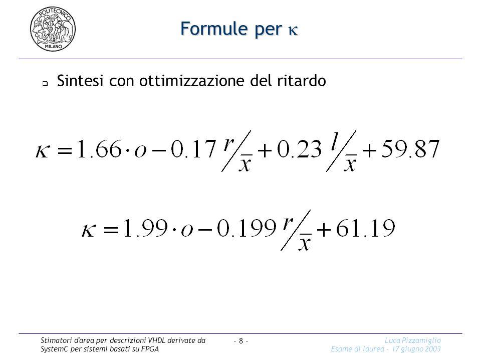 Stimatori d area per descrizioni VHDL derivate da SystemC per sistemi basati su FPGA Luca Pizzamiglio Esame di laurea – 17 giugno 2003 - 8 - Formule per Formule per Sintesi con ottimizzazione del ritardo