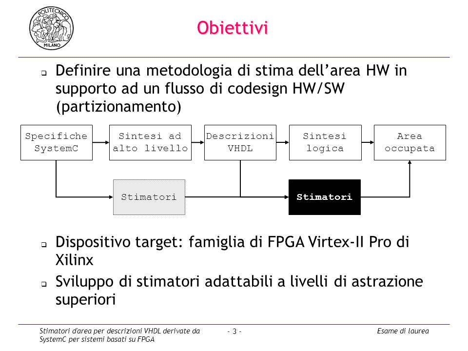 Stimatori d area per descrizioni VHDL derivate da SystemC per sistemi basati su FPGA Esame di laurea - 3 - Obiettivi Definire una metodologia di stima dellarea HW in supporto ad un flusso di codesign HW/SW (partizionamento) Dispositivo target: famiglia di FPGA Virtex-II Pro di Xilinx Sviluppo di stimatori adattabili a livelli di astrazione superiori Specifiche SystemC Sintesi logica Area occupata Stimatori Descrizioni VHDL Sintesi ad alto livello