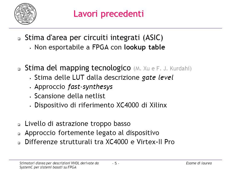 Stimatori d area per descrizioni VHDL derivate da SystemC per sistemi basati su FPGA Esame di laurea - 5 - Lavori precedenti Stima d area per circuiti integrati (ASIC) Non esportabile a FPGA con lookup table Stima del mapping tecnologico (M.