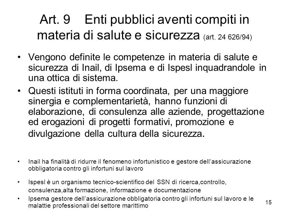 15 Art. 9 Enti pubblici aventi compiti in materia di salute e sicurezza (art. 24 626/94) Vengono definite le competenze in materia di salute e sicurez