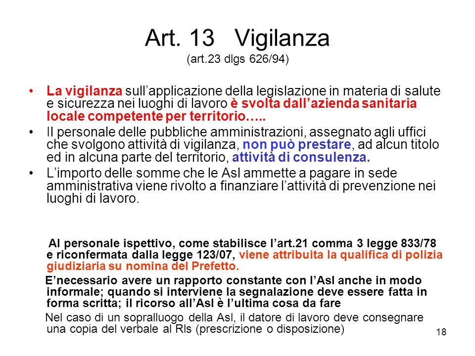 18 Art. 13 Vigilanza (art.23 dlgs 626/94) La vigilanza sullapplicazione della legislazione in materia di salute e sicurezza nei luoghi di lavoro è svo