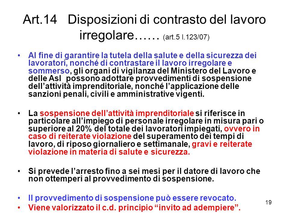19 Art.14 Disposizioni di contrasto del lavoro irregolare…… (art.5 l.123/07) Al fine di garantire la tutela della salute e della sicurezza dei lavorat