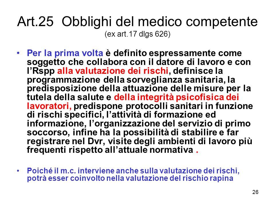 26 Art.25 Obblighi del medico competente (ex art.17 dlgs 626) Per la prima volta è definito espressamente come soggetto che collabora con il datore di