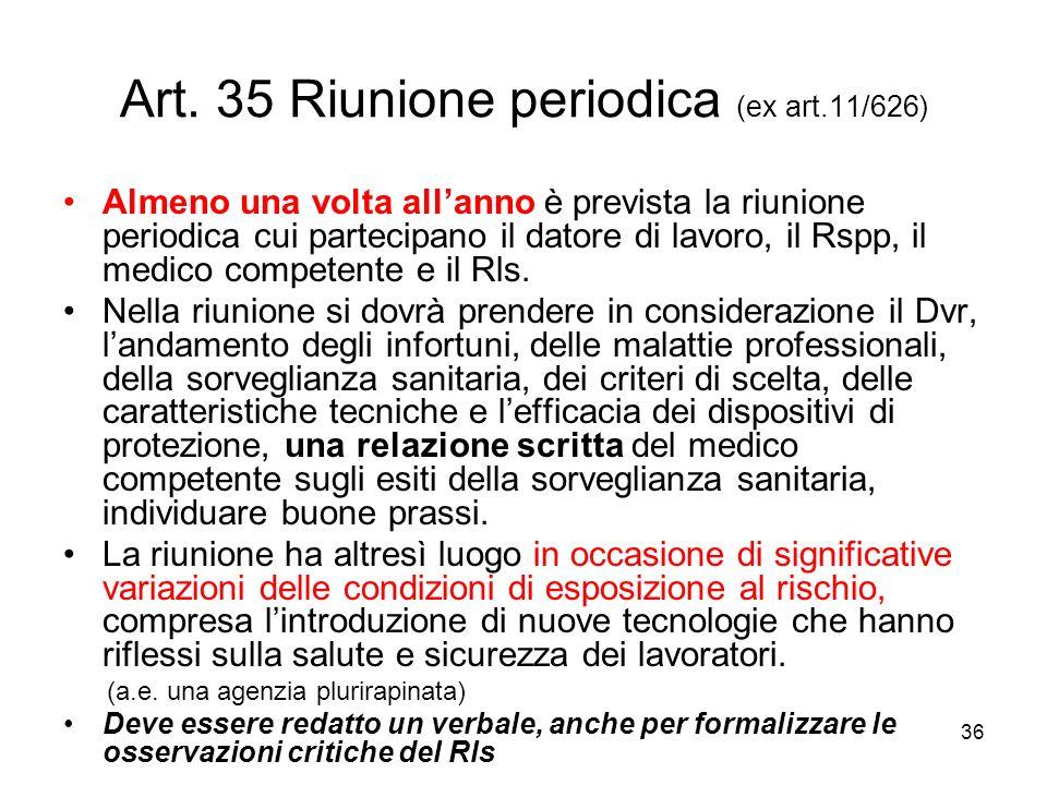 36 Art. 35 Riunione periodica (ex art.11/626) Almeno una volta allanno è prevista la riunione periodica cui partecipano il datore di lavoro, il Rspp,