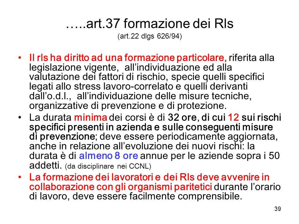 39 …..art.37 formazione dei Rls (art.22 dlgs 626/94) Il rls ha diritto ad una formazione particolare, riferita alla legislazione vigente, allindividua