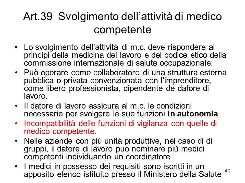 40 Art.39 Svolgimento dellattività di medico competente Lo svolgimento dellattività di m.c. deve rispondere ai principi della medicina del lavoro e de