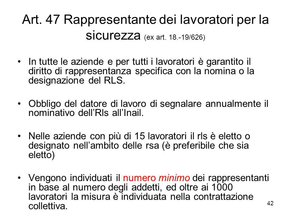 42 Art. 47 Rappresentante dei lavoratori per la sicurezza (ex art. 18.-19/626) In tutte le aziende e per tutti i lavoratori è garantito il diritto di