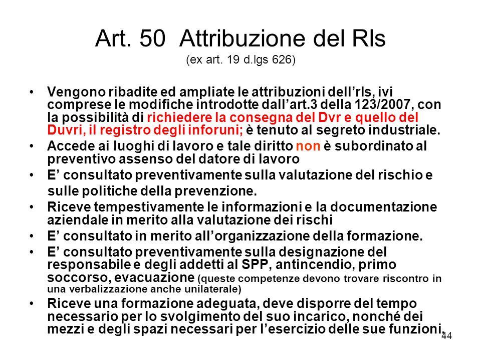 44 Art. 50 Attribuzione del Rls (ex art. 19 d.lgs 626) Vengono ribadite ed ampliate le attribuzioni dellrls, ivi comprese le modifiche introdotte dall