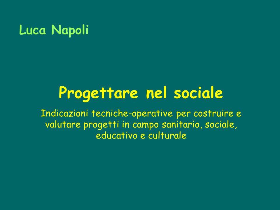 Progettare nel sociale Indicazioni tecniche-operative per costruire e valutare progetti in campo sanitario, sociale, educativo e culturale Luca Napoli