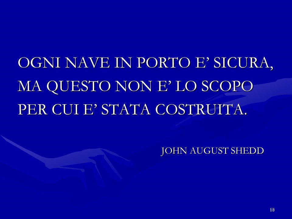 18 OGNI NAVE IN PORTO E SICURA, MA QUESTO NON E LO SCOPO PER CUI E STATA COSTRUITA. JOHN AUGUST SHEDD JOHN AUGUST SHEDD