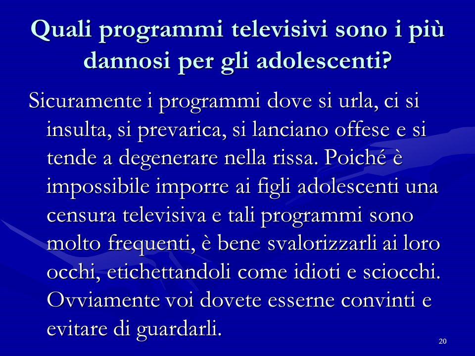 20 Quali programmi televisivi sono i più dannosi per gli adolescenti? Sicuramente i programmi dove si urla, ci si insulta, si prevarica, si lanciano o