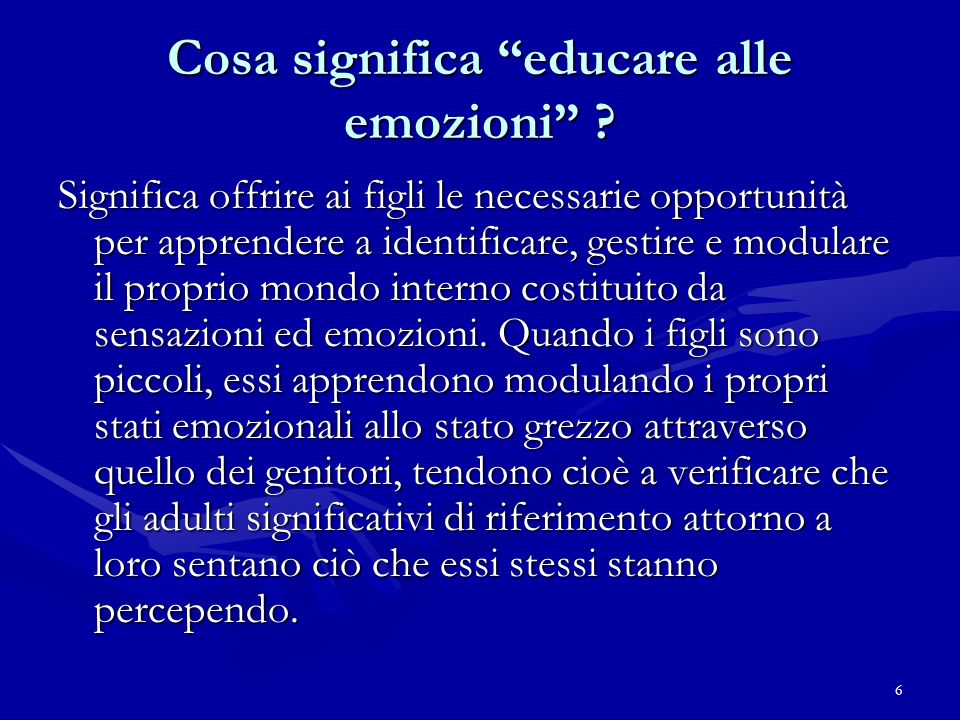 6 Cosa significa educare alle emozioni ? Significa offrire ai figli le necessarie opportunità per apprendere a identificare, gestire e modulare il pro