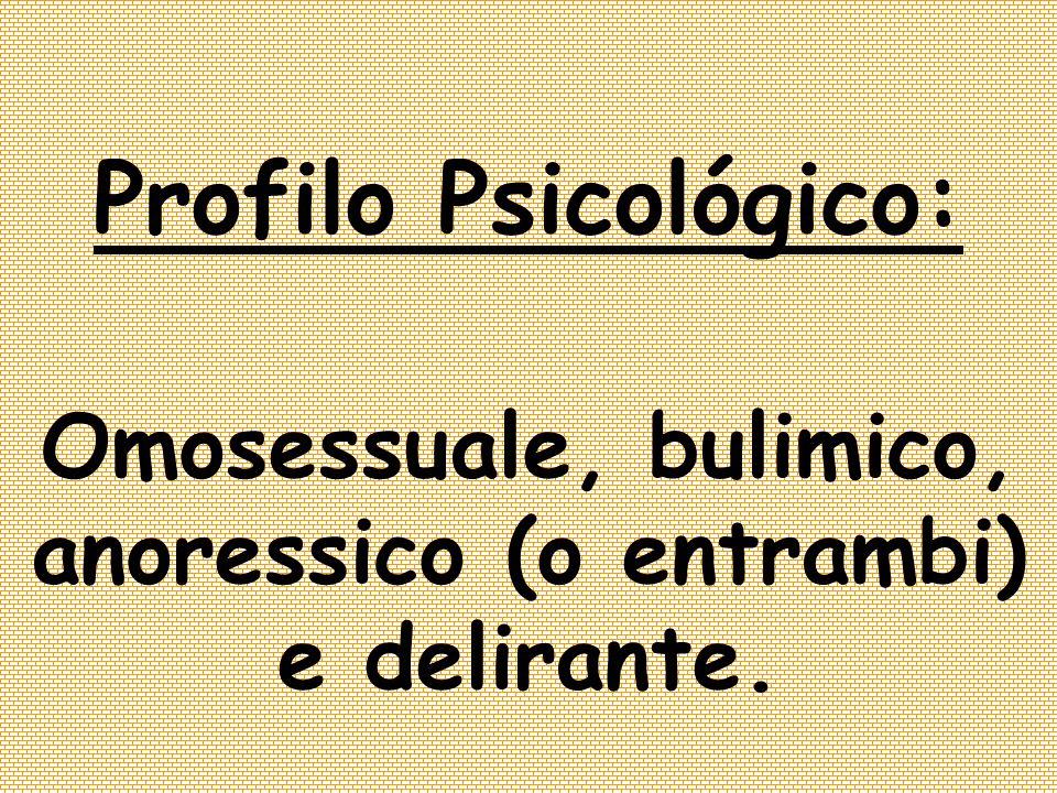 Profilo Psicológico: Omosessuale, bulimico, anoressico (o entrambi) e delirante.