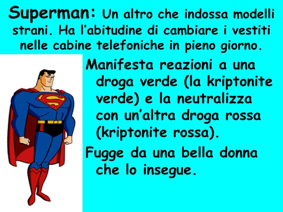 Superman: Un altro che indossa modelli strani. Ha labitudine di cambiare i vestiti nelle cabine telefoniche in pieno giorno. Manifesta reazioni a una