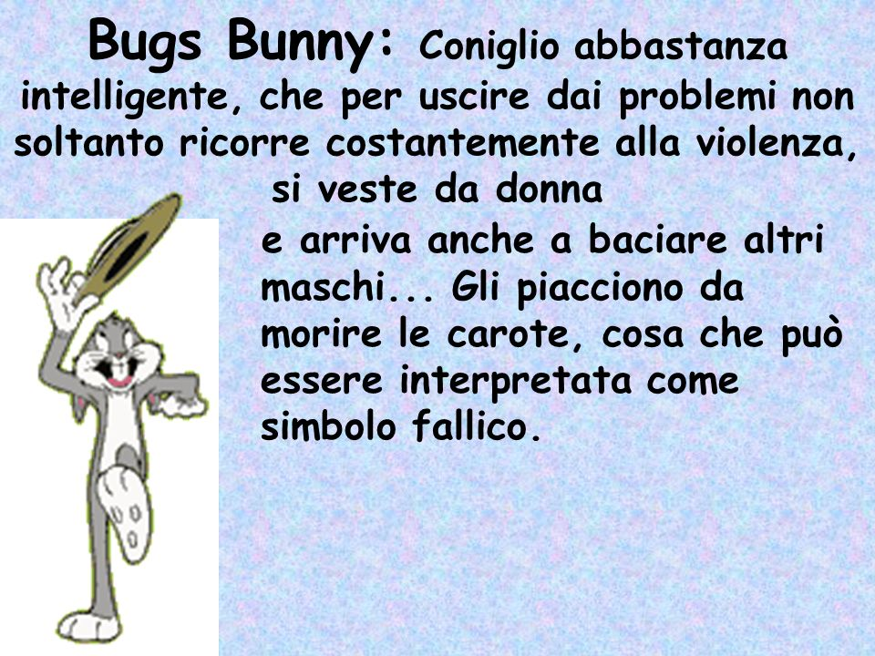 Bugs Bunny: Coniglio abbastanza intelligente, che per uscire dai problemi non soltanto ricorre costantemente alla violenza, si veste da donna e arriva