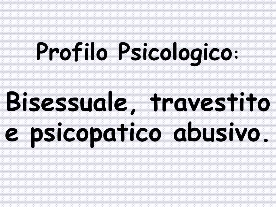 Profilo Psicologico : Bisessuale, travestito e psicopatico abusivo.
