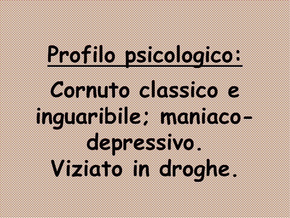 Profilo psicologico: Cornuto classico e inguaribile; maniaco- depressivo. Viziato in droghe.
