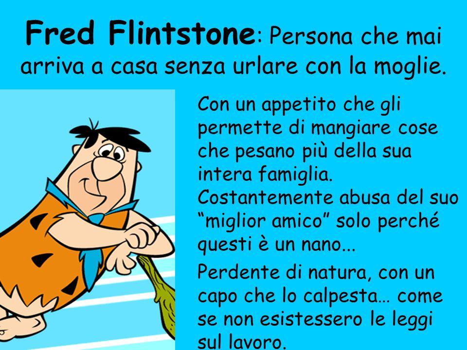Fred Flintstone : Persona che mai arriva a casa senza urlare con la moglie. Con un appetito che gli permette di mangiare cose che pesano più della sua