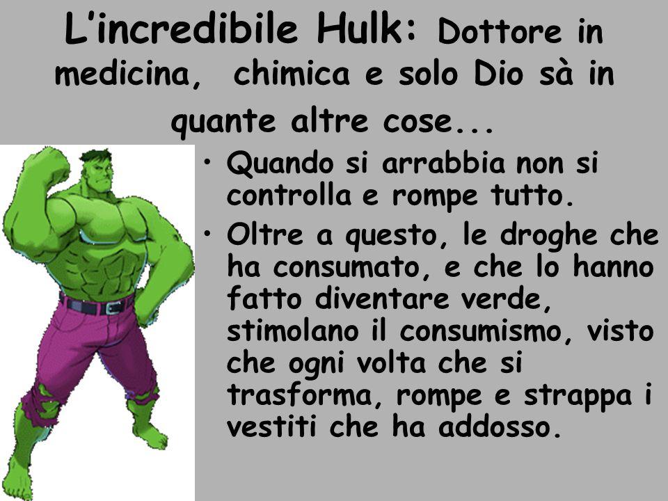 Lincredibile Hulk: Dottore in medicina, chimica e solo Dio sà in quante altre cose... Quando si arrabbia non si controlla e rompe tutto. Oltre a quest