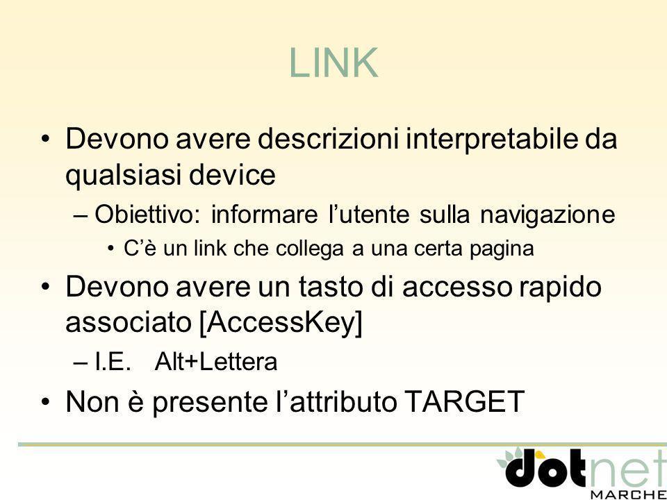 LINK Devono avere descrizioni interpretabile da qualsiasi device –Obiettivo: informare lutente sulla navigazione Cè un link che collega a una certa pagina Devono avere un tasto di accesso rapido associato [AccessKey] –I.E.