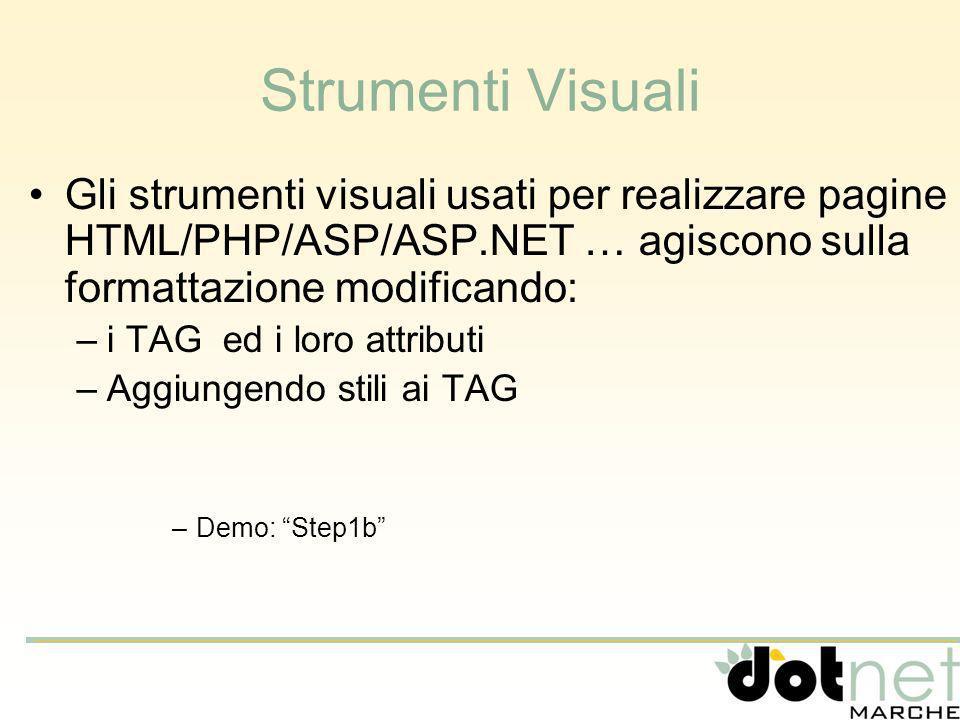Strumenti Visuali Gli strumenti visuali usati per realizzare pagine HTML/PHP/ASP/ASP.NET … agiscono sulla formattazione modificando: –i TAG ed i loro attributi –Aggiungendo stili ai TAG –Demo: Step1b