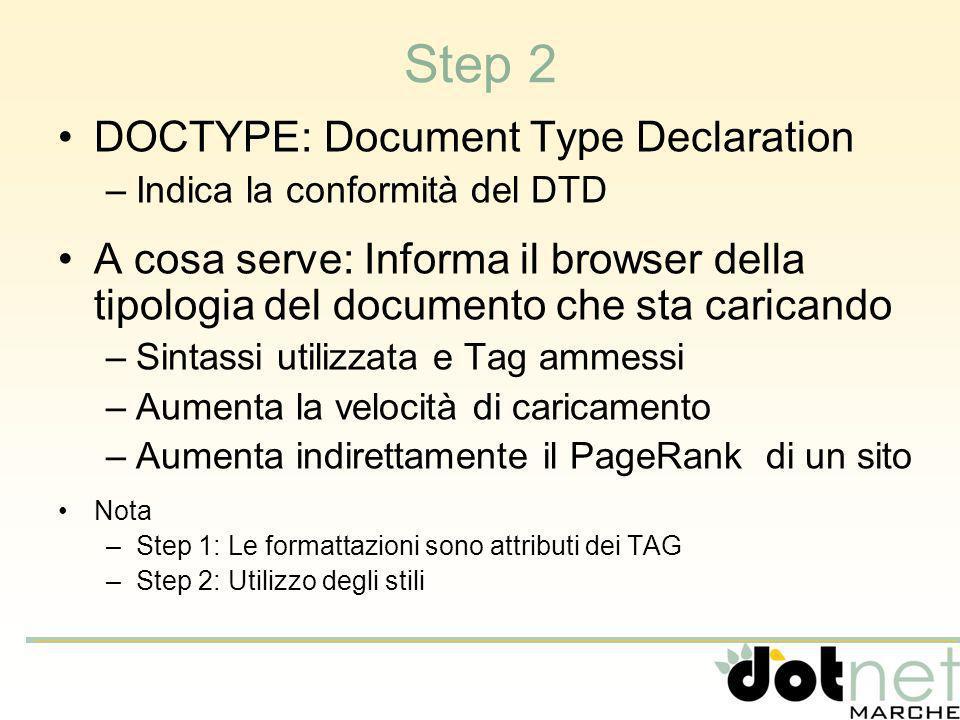 Step 2 DOCTYPE: Document Type Declaration –Indica la conformità del DTD A cosa serve: Informa il browser della tipologia del documento che sta caricando –Sintassi utilizzata e Tag ammessi –Aumenta la velocità di caricamento –Aumenta indirettamente il PageRank di un sito Nota –Step 1: Le formattazioni sono attributi dei TAG –Step 2: Utilizzo degli stili