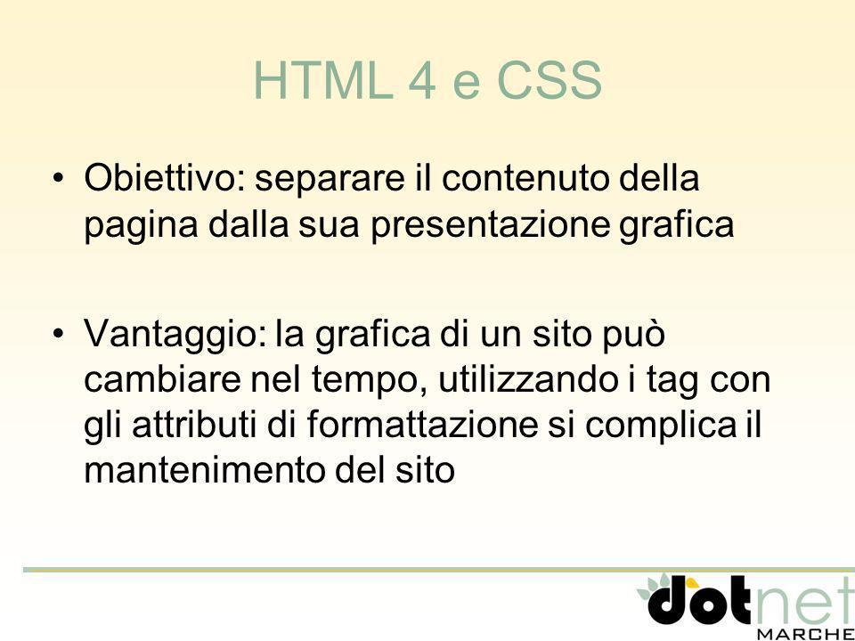 HTML 4 e CSS Obiettivo: separare il contenuto della pagina dalla sua presentazione grafica Vantaggio: la grafica di un sito può cambiare nel tempo, utilizzando i tag con gli attributi di formattazione si complica il mantenimento del sito