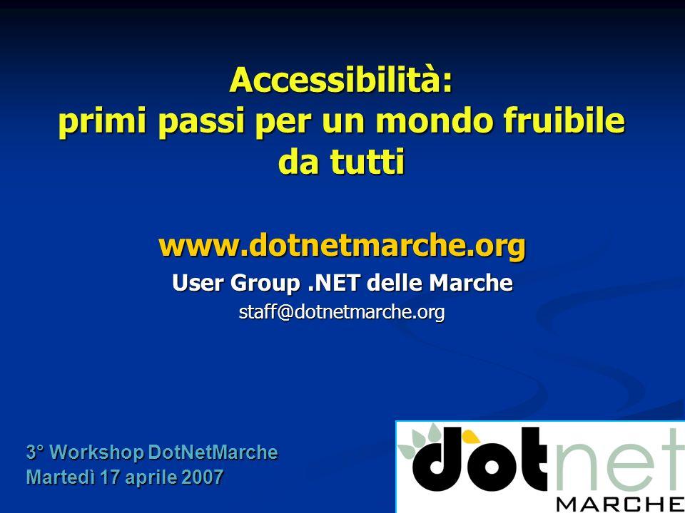 Accessibilità: primi passi per un mondo fruibile da tutti www.dotnetmarche.org User Group.NET delle Marche staff@dotnetmarche.org 3° Workshop DotNetMarche Martedì 17 aprile 2007