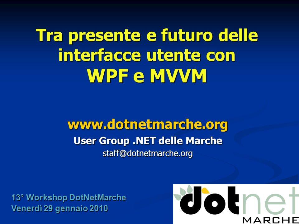 Tra presente e futuro delle interfacce utente con WPF e MVVM www.dotnetmarche.org User Group.NET delle Marche staff@dotnetmarche.org 13° Workshop DotN
