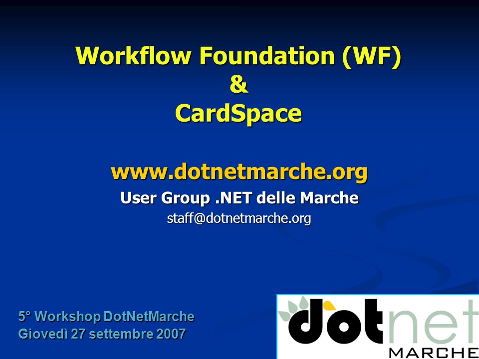 Workflow Foundation (WF) & CardSpace www.dotnetmarche.org User Group.NET delle Marche staff@dotnetmarche.org 5° Workshop DotNetMarche Giovedì 27 sette