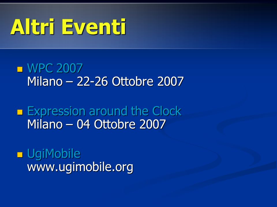 WPC 2007 Milano – 22-26 Ottobre 2007 WPC 2007 Milano – 22-26 Ottobre 2007 Expression around the Clock Milano – 04 Ottobre 2007 Expression around the Clock Milano – 04 Ottobre 2007 UgiMobile www.ugimobile.org UgiMobile www.ugimobile.org Altri Eventi
