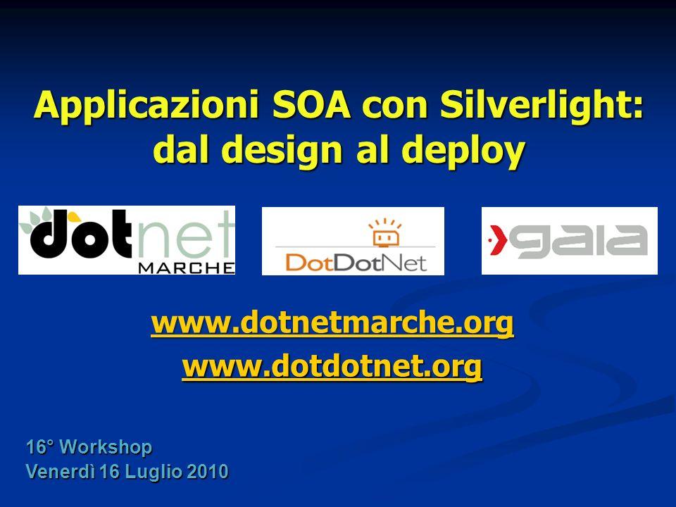 Applicazioni SOA con Silverlight: dal design al deploy www.dotnetmarche.org www.dotdotnet.org 16° Workshop Venerdì 16 Luglio 2010