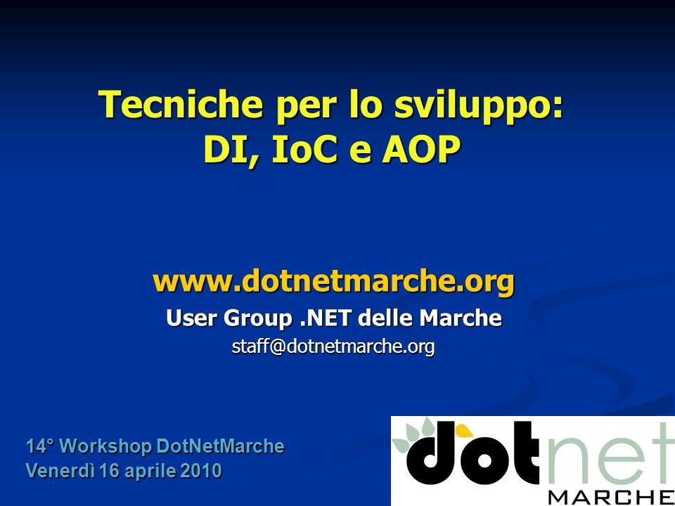 Tecniche per lo sviluppo: DI, IoC e AOP www.dotnetmarche.org User Group.NET delle Marche staff@dotnetmarche.org 14° Workshop DotNetMarche Venerdì 16 aprile 2010