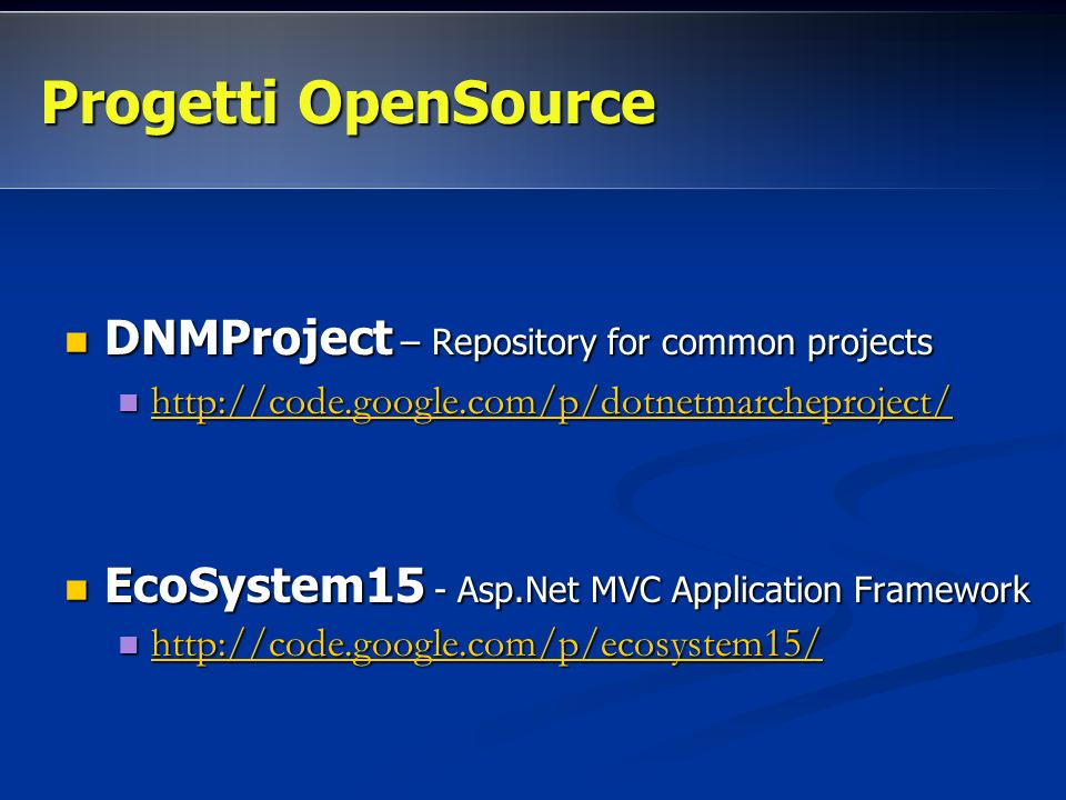 DNMProject – Repository for common projects DNMProject – Repository for common projects http://code.google.com/p/dotnetmarcheproject/ http://code.google.com/p/dotnetmarcheproject/ http://code.google.com/p/dotnetmarcheproject/ EcoSystem15 - Asp.Net MVC Application Framework EcoSystem15 - Asp.Net MVC Application Framework http://code.google.com/p/ecosystem15/ http://code.google.com/p/ecosystem15/ http://code.google.com/p/ecosystem15/ Progetti OpenSource