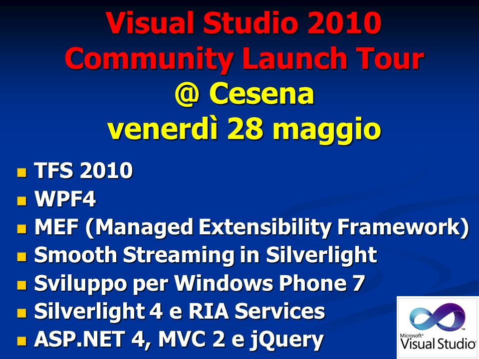 TFS 2010 TFS 2010 WPF4 WPF4 MEF (Managed Extensibility Framework) MEF (Managed Extensibility Framework) Smooth Streaming in Silverlight Smooth Streaming in Silverlight Sviluppo per Windows Phone 7 Sviluppo per Windows Phone 7 Silverlight 4 e RIA Services Silverlight 4 e RIA Services ASP.NET 4, MVC 2 e jQuery ASP.NET 4, MVC 2 e jQuery Visual Studio 2010 Community Launch Cesena venerdì 28 maggio
