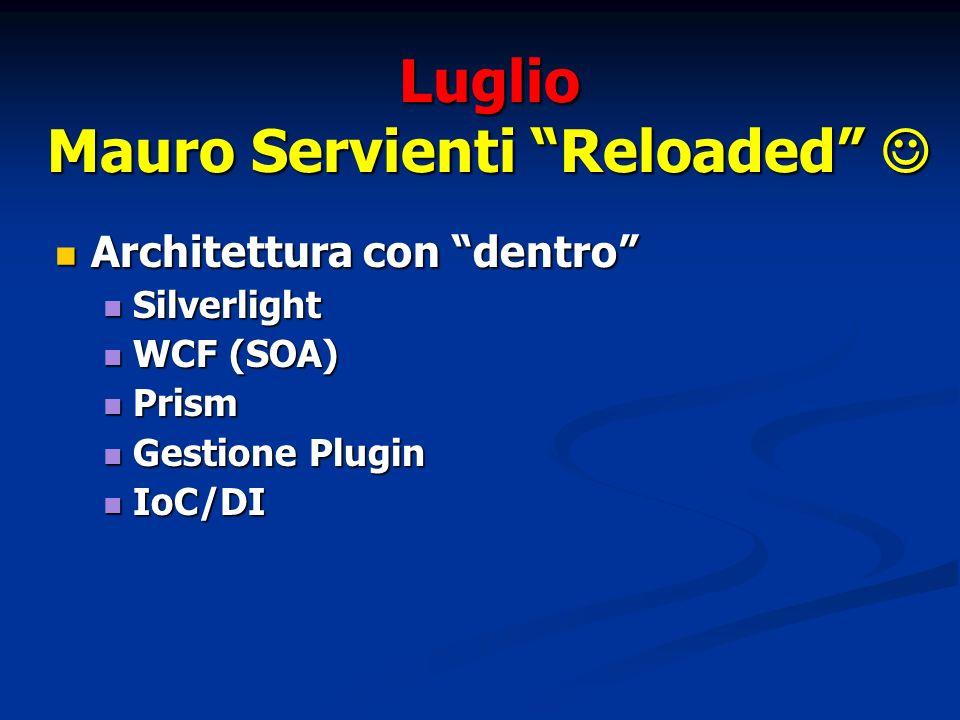 Luglio Mauro Servienti Reloaded Mauro Servienti Reloaded Architettura con dentro Architettura con dentro Silverlight Silverlight WCF (SOA) WCF (SOA) Prism Prism Gestione Plugin Gestione Plugin IoC/DI IoC/DI