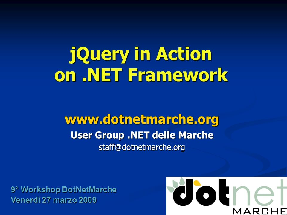 jQuery in Action on.NET Framework www.dotnetmarche.org User Group.NET delle Marche staff@dotnetmarche.org 9° Workshop DotNetMarche Venerdì 27 marzo 20
