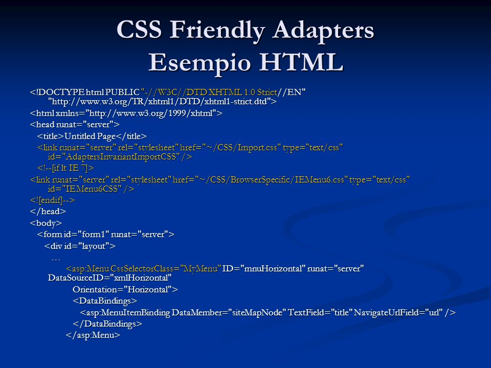 CSS Friendly Adapters Esempio CSS.MyMenu { background-color: #B9C7E4; width: 100%; }.MyMenu ul.AspNet-Menu /* Tier 1 */ { left: 160px; }.MyMenu ul.AspNet-Menu ul /* Tier 2 */ { width: 10em; top: 100%; left: 0; border: 1px solid #003398; }.MyMenu ul.AspNet-Menu ul ul /* Tier 3+ */ { top: 0em; left: 10em; border: 1px solid #003398; }.MyMenu li /* all list items */ { width: 10em; background-color: #B9C7E4; color: #003398; }.MyMenu li:hover, /* list items being hovered over */.MyMenu li.AspNet-Menu-Hover { background: Black; }.MyMenu a, /* all anchors and spans (nodes with no link) */.MyMenu span { color: #003398; padding: 4px 2px 4px 8px; }