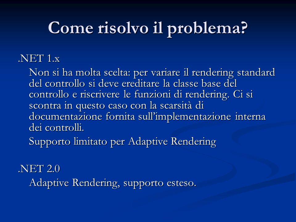 Come risolvo il problema?.NET 1.x Non si ha molta scelta: per variare il rendering standard del controllo si deve ereditare la classe base del control