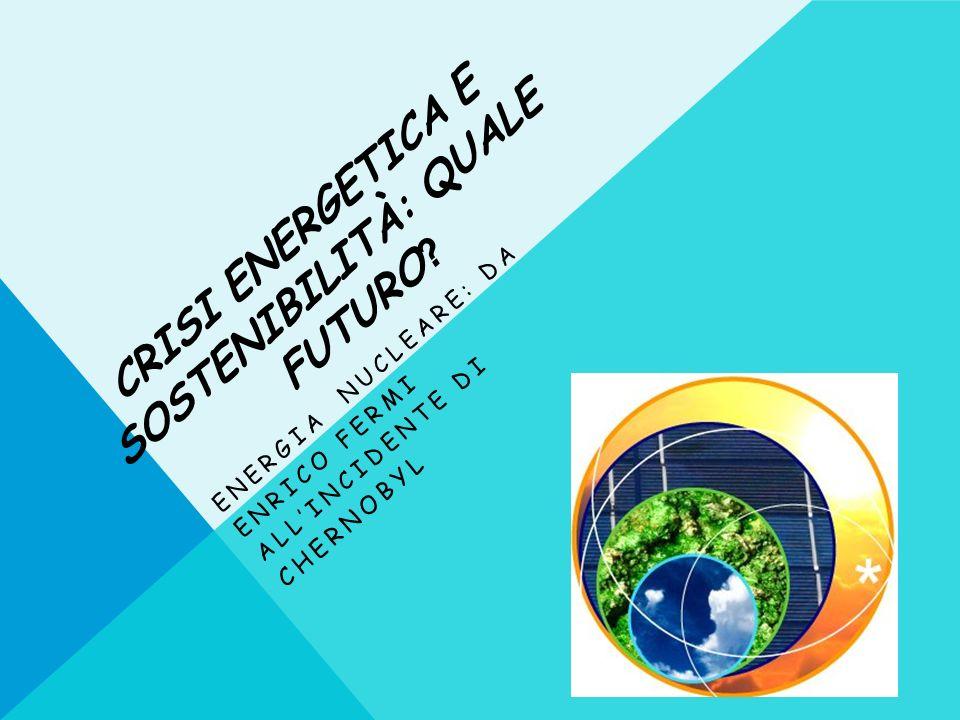 CRISI ENERGETICA E SOSTENIBILITÀ: QUALE FUTURO ? ENERGIA NUCLEARE: DA ENRICO FERMI ALLINCIDENTE DI CHERNOBYL