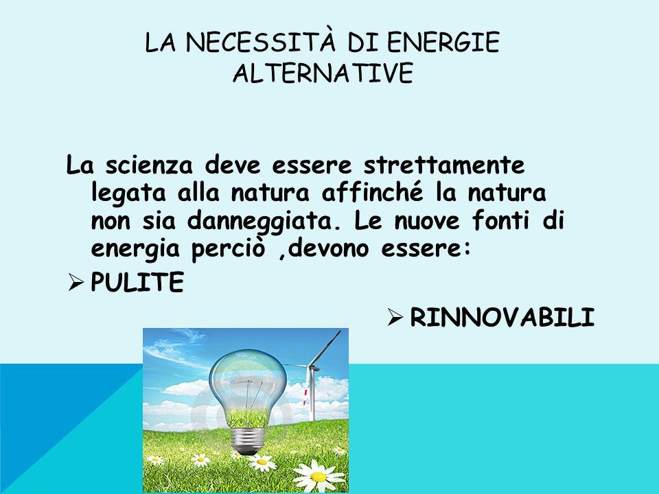 LA NECESSITÀ DI ENERGIE ALTERNATIVE La scienza deve essere strettamente legata alla natura affinché la natura non sia danneggiata. Le nuove fonti di e