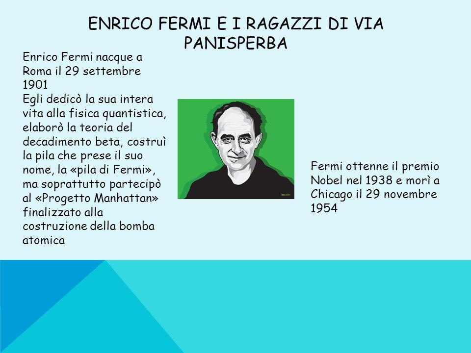 ENRICO FERMI E I RAGAZZI DI VIA PANISPERBA Enrico Fermi nacque a Roma il 29 settembre 1901 Egli dedicò la sua intera vita alla fisica quantistica, ela