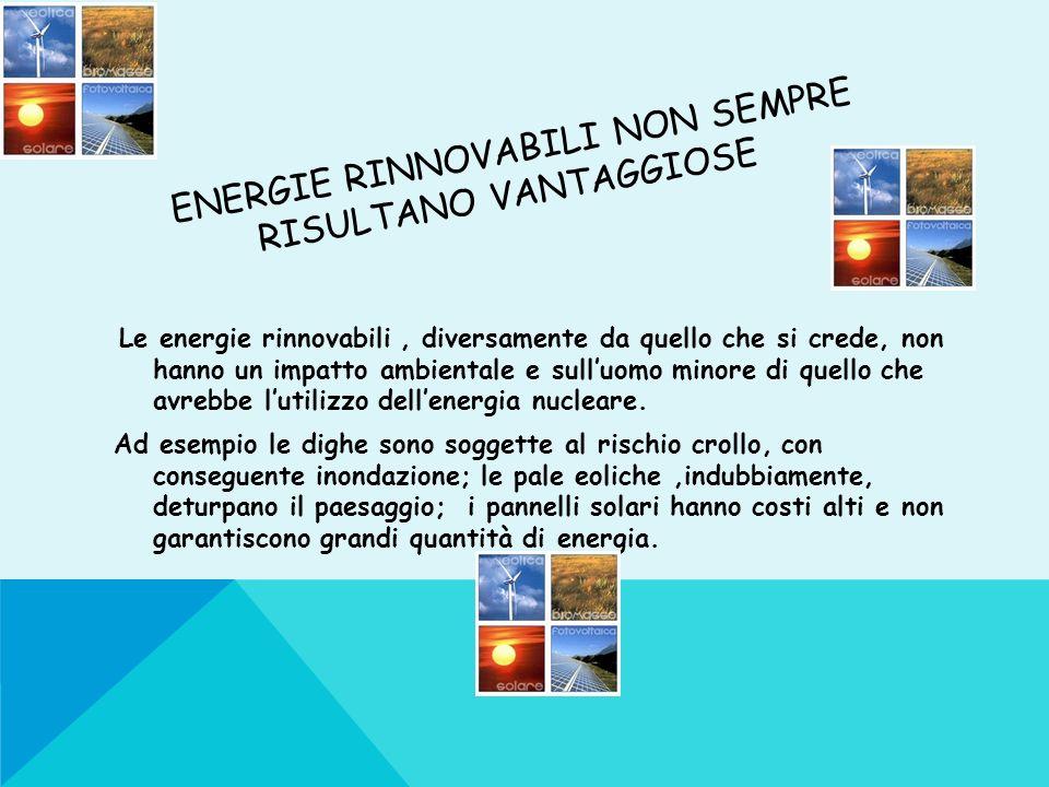 ENERGIE RINNOVABILI NON SEMPRE RISULTANO VANTAGGIOSE Le energie rinnovabili, diversamente da quello che si crede, non hanno un impatto ambientale e su
