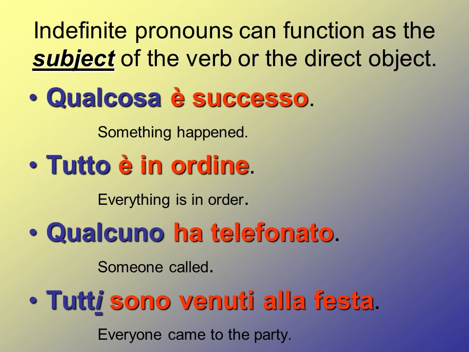 subject Indefinite pronouns can function as the subject of the verb or the direct object.