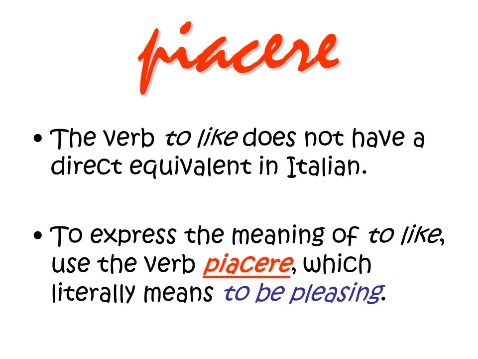 piacere The verb to like does not have a direct equivalent in Italian. piacereTo express the meaning of to like, use the verb piacere, which literally